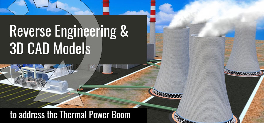 Reverse Engineering & 3D CAD Models, to address the Thermal Power